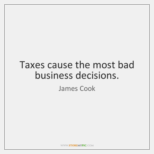 Taxes cause the most bad business decisions.
