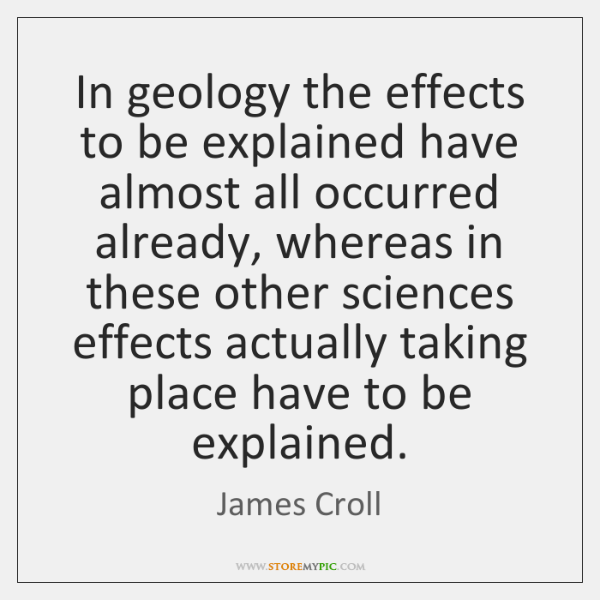 In geology the effects to be explained have almost all occurred already, ...