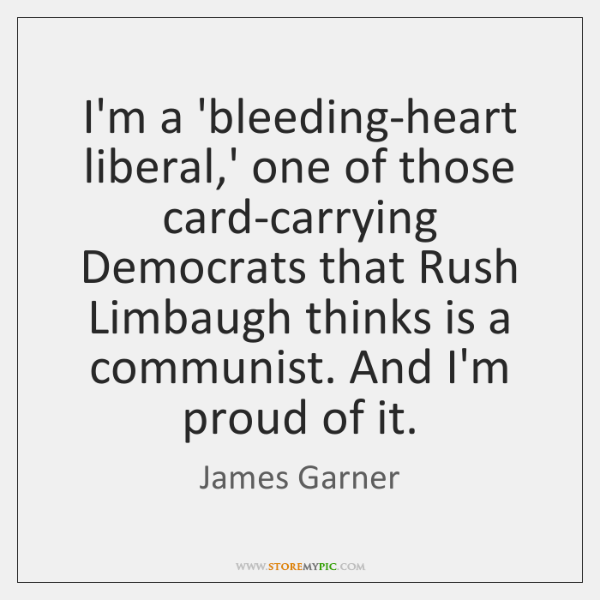 I'm a 'bleeding-heart liberal,' one of those card-carrying Democrats that Rush ...
