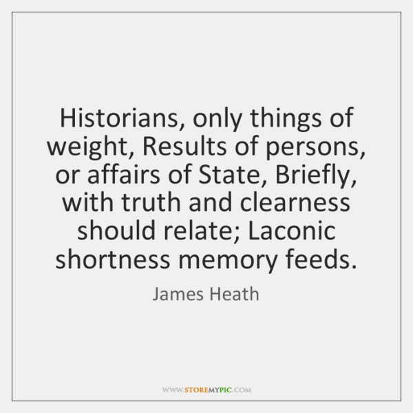 Historians, only things of weight, Results of persons, or affairs of State, ...