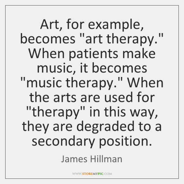 """Art, for example, becomes """"art therapy."""" When patients make music, it becomes """"..."""