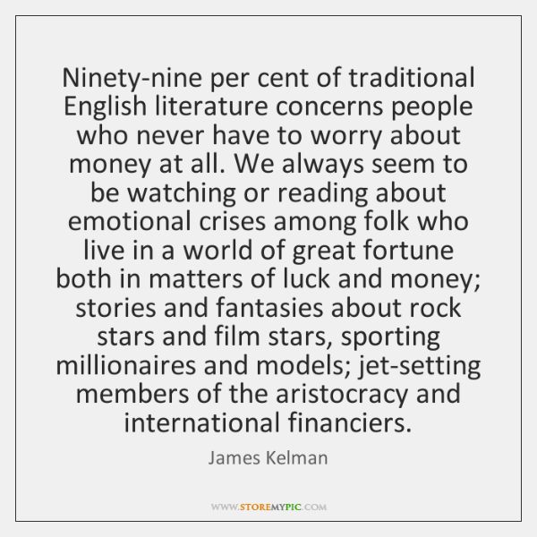 Ninety-nine per cent of traditional English literature concerns people who never have ...