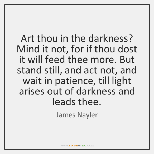 Art thou in the darkness? Mind it not, for if thou dost ...
