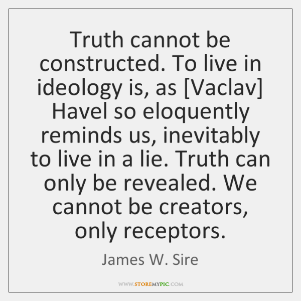 Truth cannot be constructed. To live in ideology is, as [Vaclav] Havel ...