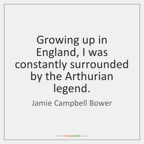 Growing up in England, I was constantly surrounded by the Arthurian legend.