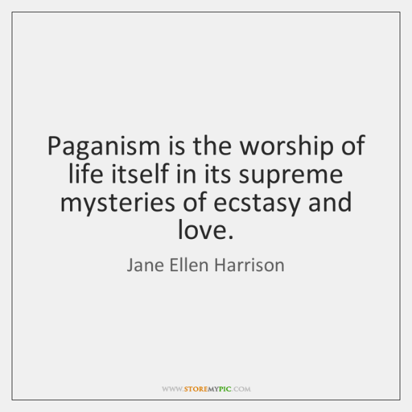 Paganism is the worship of life itself in its supreme mysteries of ...