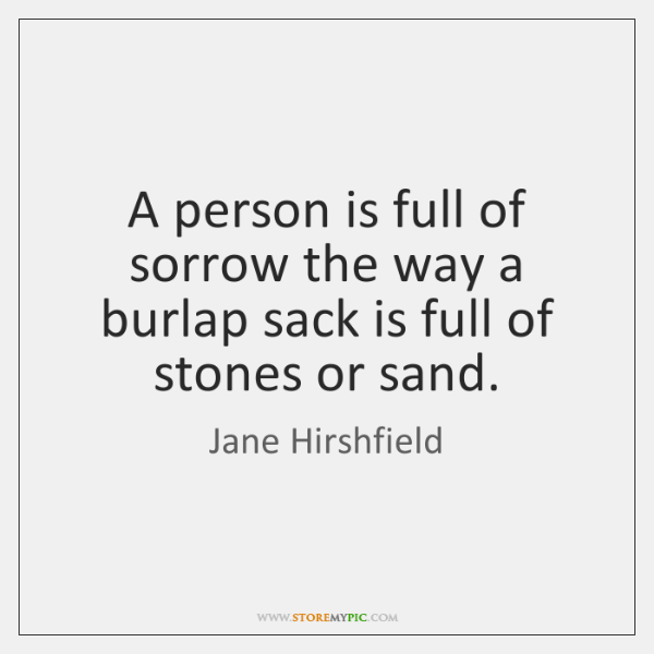A person is full of sorrow the way a burlap sack is ...