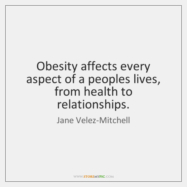Obesity affects every aspect of a peoples lives, from health to relationships.