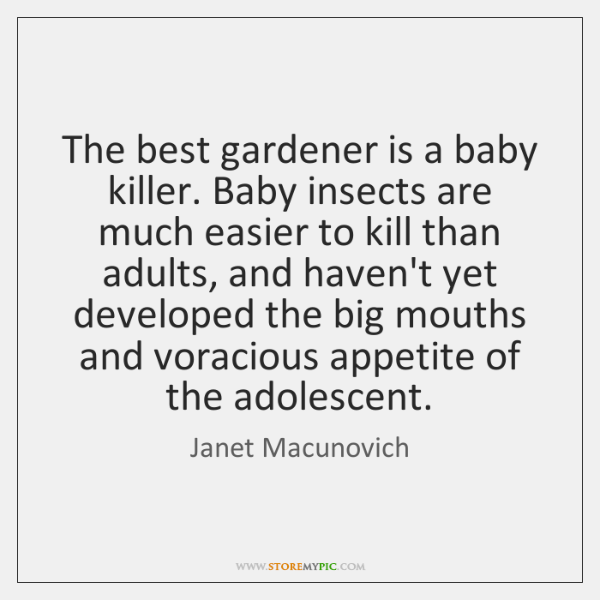 The best gardener is a baby killer. Baby insects are much easier ...