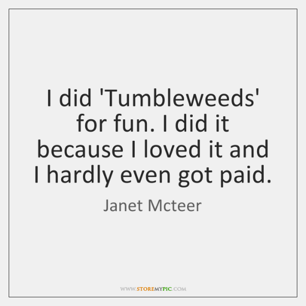 I did 'Tumbleweeds' for fun. I did it because I loved it ...