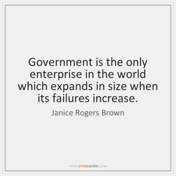 Government is the only enterprise in the world which expands in size ...