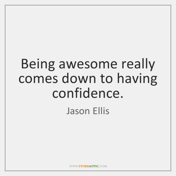 Being awesome really comes down to having confidence.