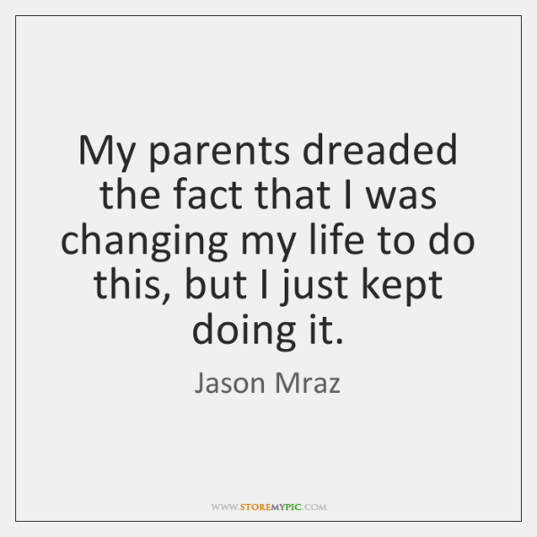 My parents dreaded the fact that I was changing my life to ...