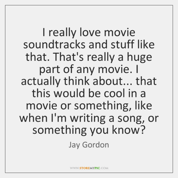 I really love movie soundtracks and stuff like that. That's really a ...