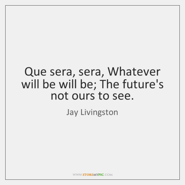 Que sera, sera, Whatever will be will be; The future's not ours ...