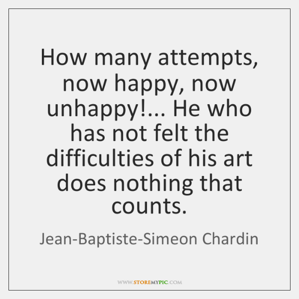 How many attempts, now happy, now unhappy!... He who has not felt ...