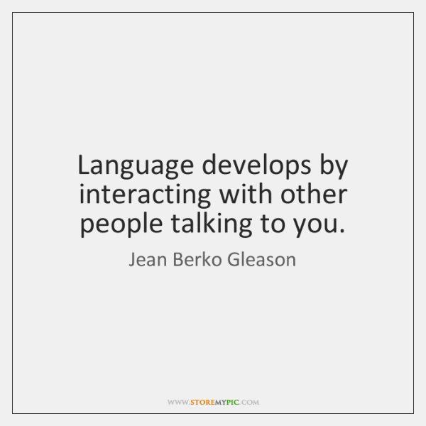 Language develops by interacting with other people talking to you.