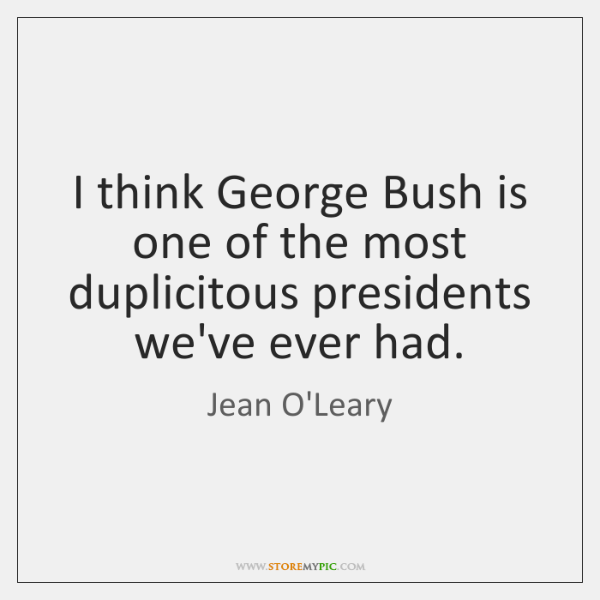 I think George Bush is one of the most duplicitous presidents we've ...