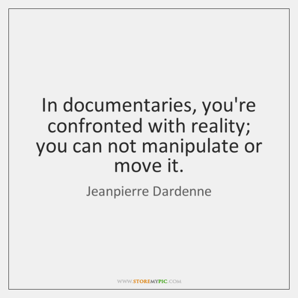 In documentaries, you're confronted with reality; you can not manipulate or move ...