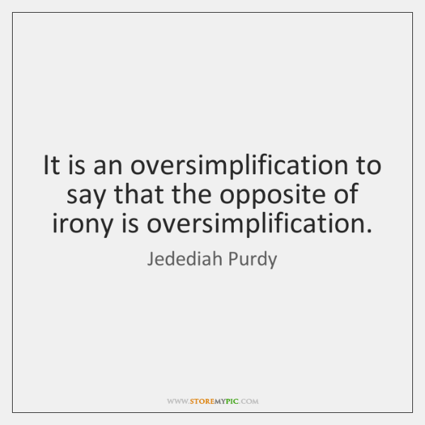 It is an oversimplification to say that the opposite of irony is ...