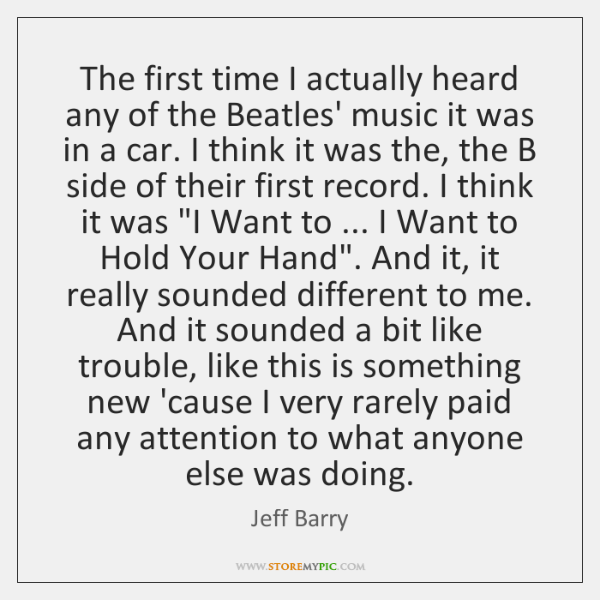 The first time I actually heard any of the Beatles' music it ...