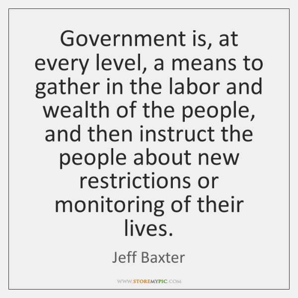 Government is, at every level, a means to gather in the labor ...
