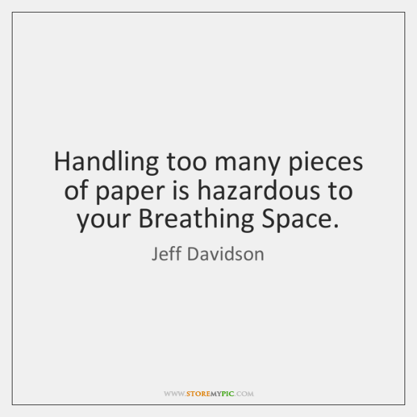 Handling too many pieces of paper is hazardous to your Breathing Space.
