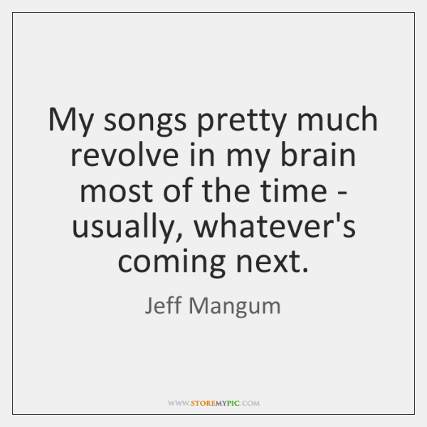 My songs pretty much revolve in my brain most of the time ...