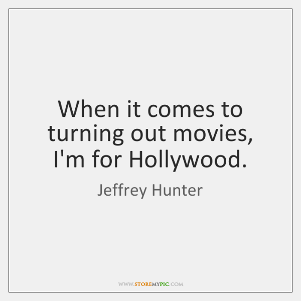 When it comes to turning out movies, I'm for Hollywood.