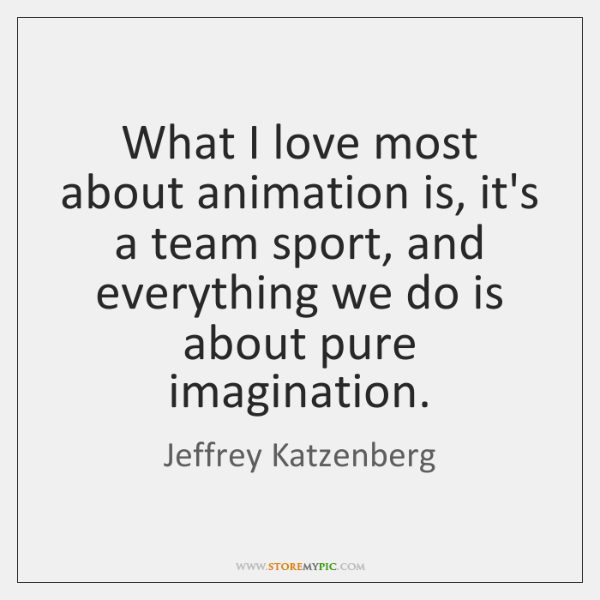 What I love most about animation is, it's a team sport, and ...