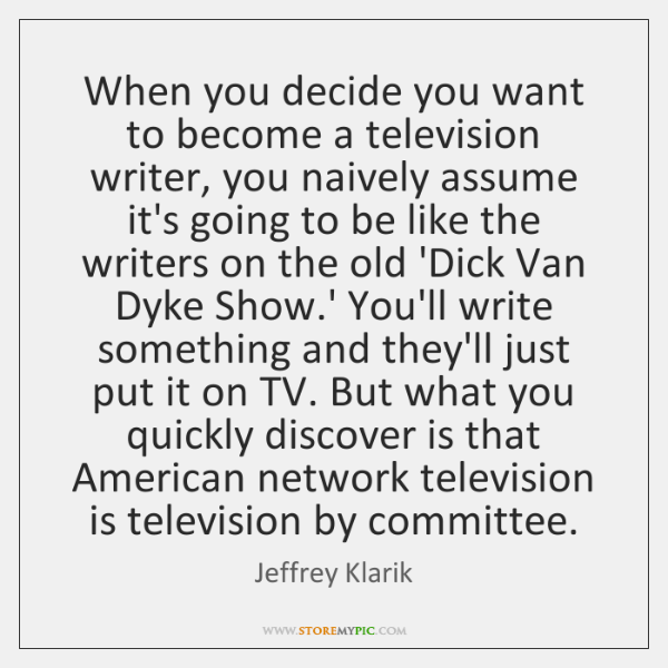 When you decide you want to become a television writer, you naively ...