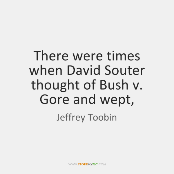 There were times when David Souter thought of Bush v. Gore and ...
