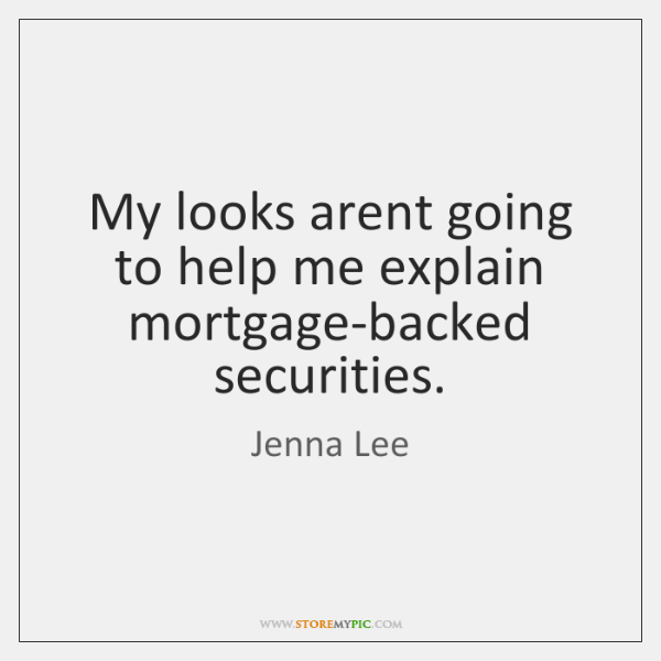 My looks arent going to help me explain mortgage-backed securities.