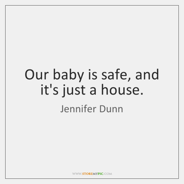 Our baby is safe, and it's just a house.
