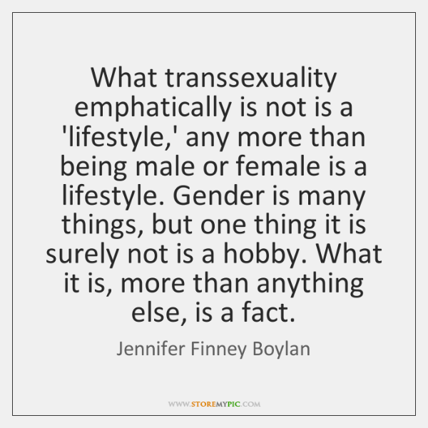 What transsexuality emphatically is not is a 'lifestyle,' any more than ...