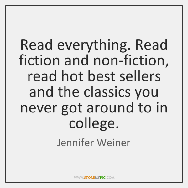 Read everything. Read fiction and non-fiction, read hot best sellers and the ...