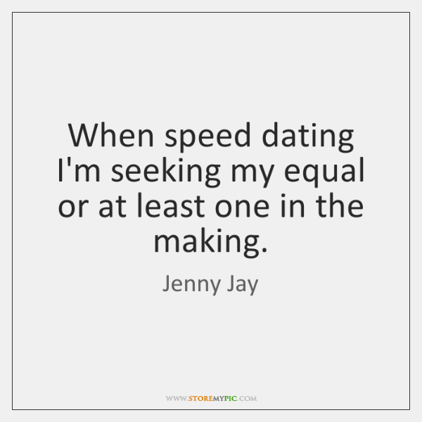 When speed dating I'm seeking my equal or at least one in ...