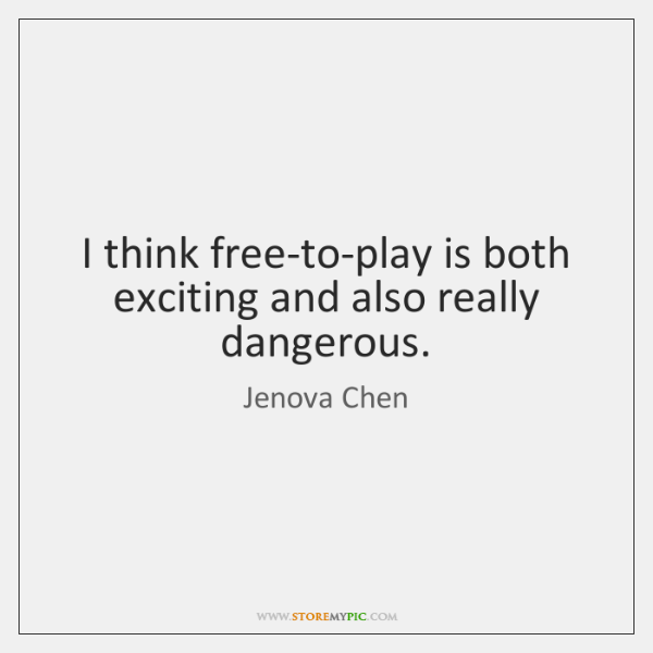 I think free-to-play is both exciting and also really dangerous.