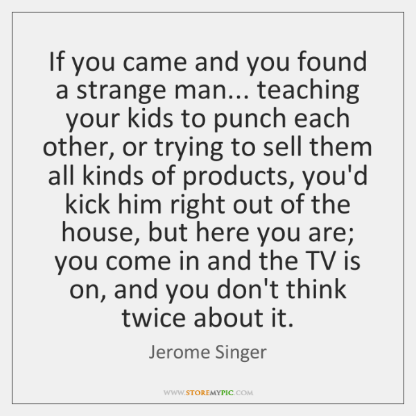 If you came and you found a strange man... teaching your kids ...