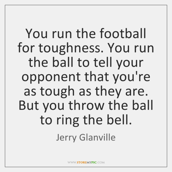 You run the football for toughness. You run the ball to tell ...