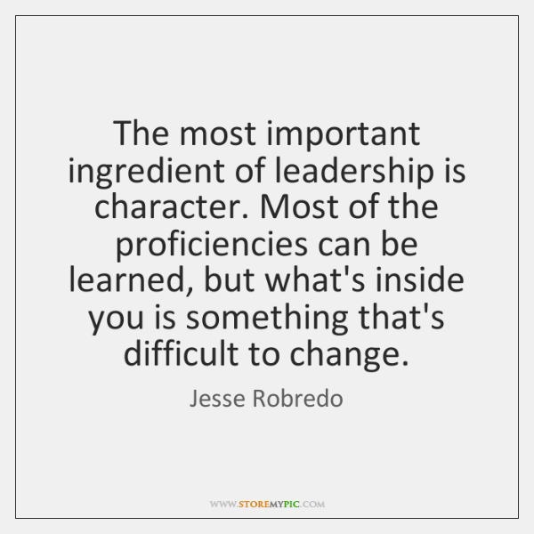 The most important ingredient of leadership is character. Most of the proficiencies ...