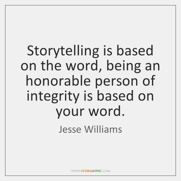 Storytelling is based on the word, being an honorable person of integrity ...