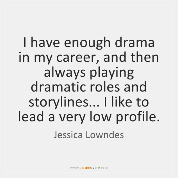 I have enough drama in my career, and then always playing dramatic ...