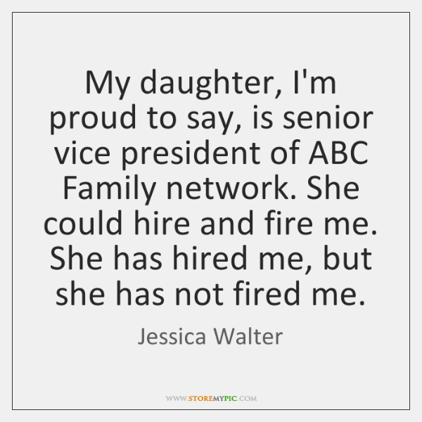 My daughter, I'm proud to say, is senior vice president of ABC ...