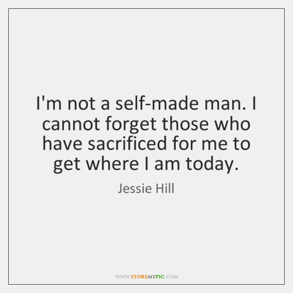 I'm not a self-made man. I cannot forget those who have sacrificed ...