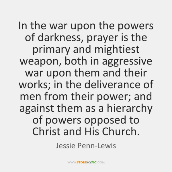 In the war upon the powers of darkness, prayer is the primary ...