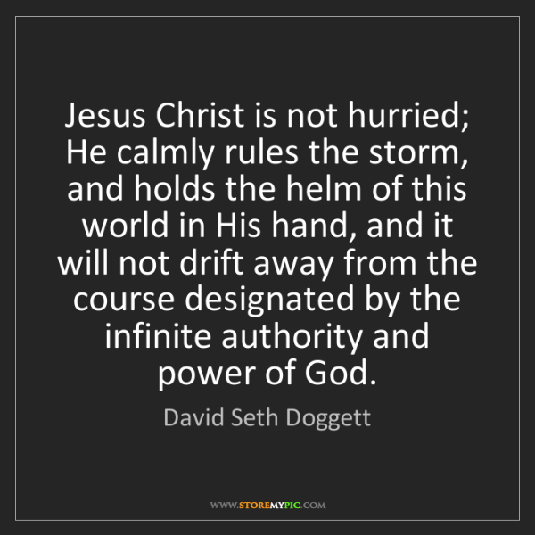 David Seth Doggett: Jesus Christ is not hurried; He calmly rules the storm,...