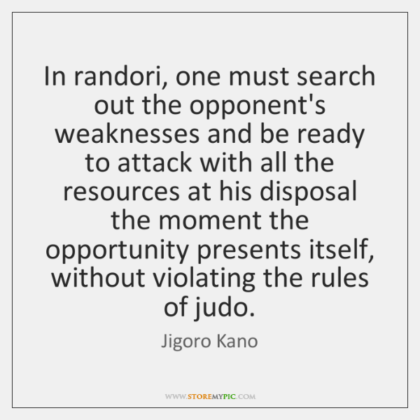 In randori, one must search out the opponent's weaknesses and be ready ...