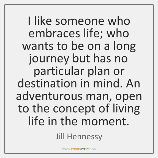 I like someone who embraces life; who wants to be on a ...