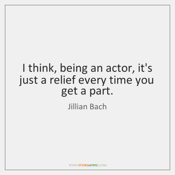 I think, being an actor, it's just a relief every time you ...